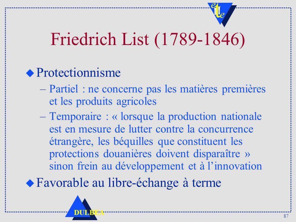 87 DULBEA Friedrich List (1789-1846) u Protectionnisme –Partiel : ne concerne pas les matières premières et les produits agricoles –Temporaire : « lor