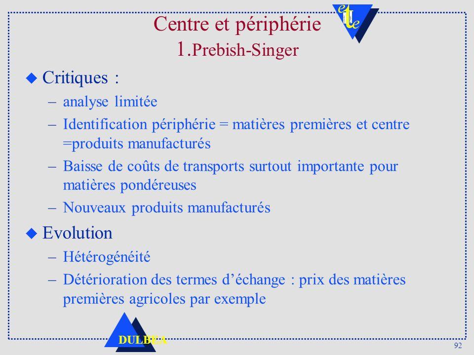 92 DULBEA Centre et périphérie 1. Prebish-Singer u Critiques : –analyse limitée –Identification périphérie = matières premières et centre =produits ma