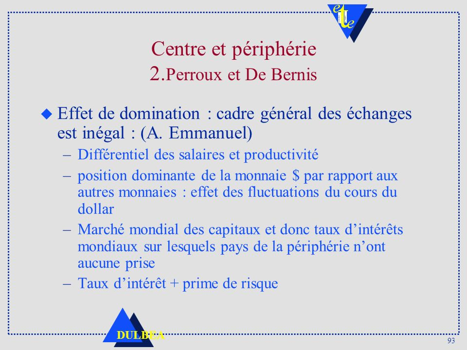 93 DULBEA Centre et périphérie 2. Perroux et De Bernis u Effet de domination : cadre général des échanges est inégal : (A. Emmanuel) –Différentiel des
