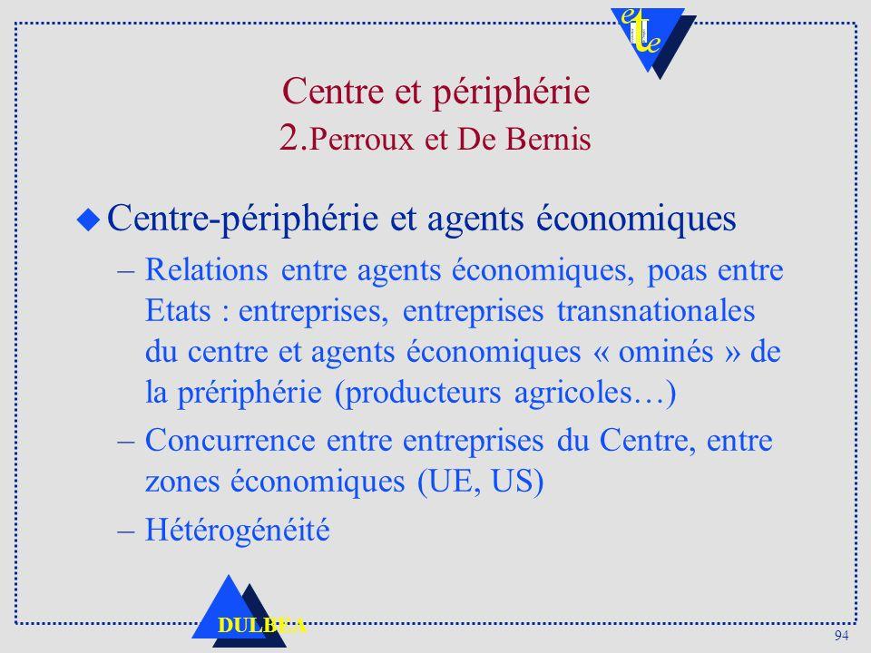 94 DULBEA Centre et périphérie 2. Perroux et De Bernis u Centre-périphérie et agents économiques –Relations entre agents économiques, poas entre Etats