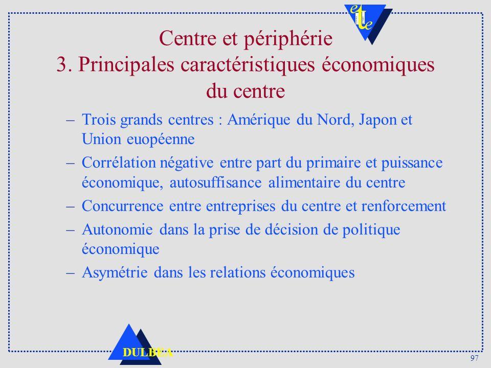 97 DULBEA Centre et périphérie 3. Principales caractéristiques économiques du centre –Trois grands centres : Amérique du Nord, Japon et Union euopéenn