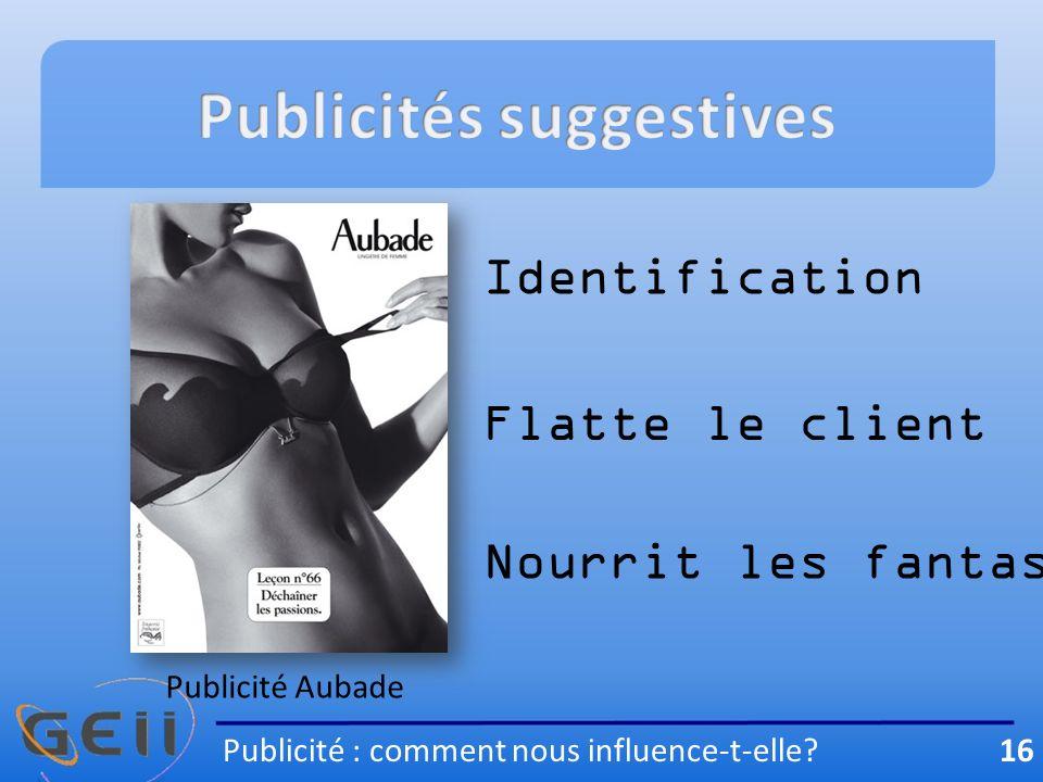 Publicité Aubade Identification Flatte le client Nourrit les fantasmes Publicité : comment nous influence-t-elle.