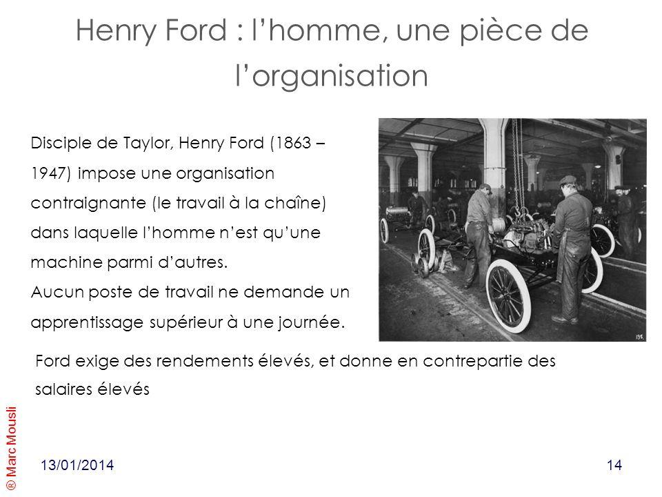 ® Marc Mousli Henry Ford : lhomme, une pièce de lorganisation 13/01/2014 Disciple de Taylor, Henry Ford (1863 – 1947) impose une organisation contraig