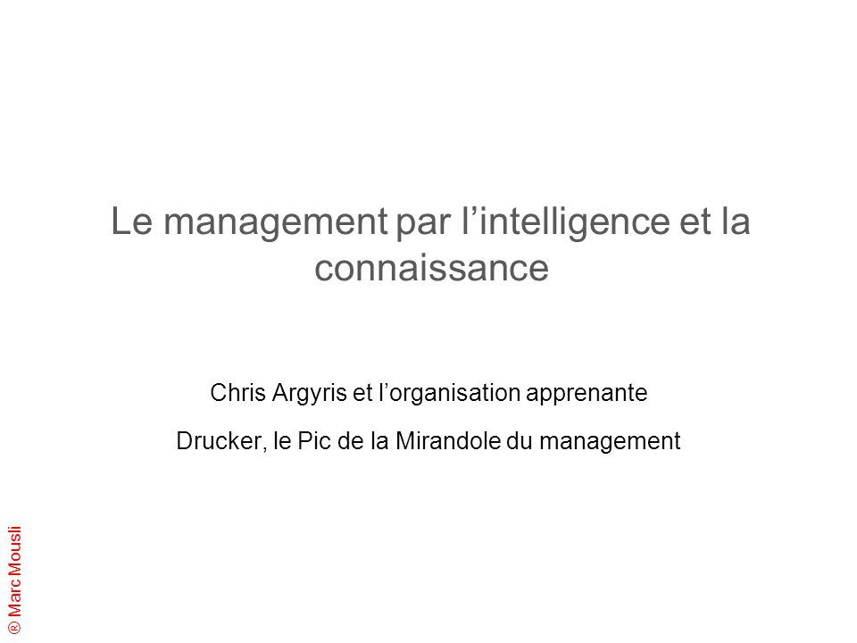® Marc Mousli Le management par lintelligence et la connaissance Chris Argyris et lorganisation apprenante Drucker, le Pic de la Mirandole du manageme
