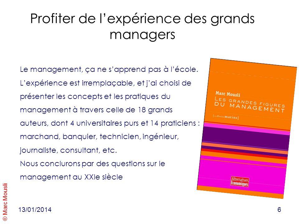 ® Marc Mousli 13/01/20146 Profiter de lexpérience des grands managers Le management, ça ne sapprend pas à lécole. Lexpérience est irremplaçable, et ja
