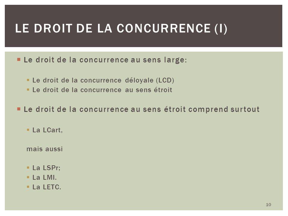 Le droit de la concurrence au sens large: Le droit de la concurrence déloyale (LCD) Le droit de la concurrence au sens étroit Le droit de la concurren