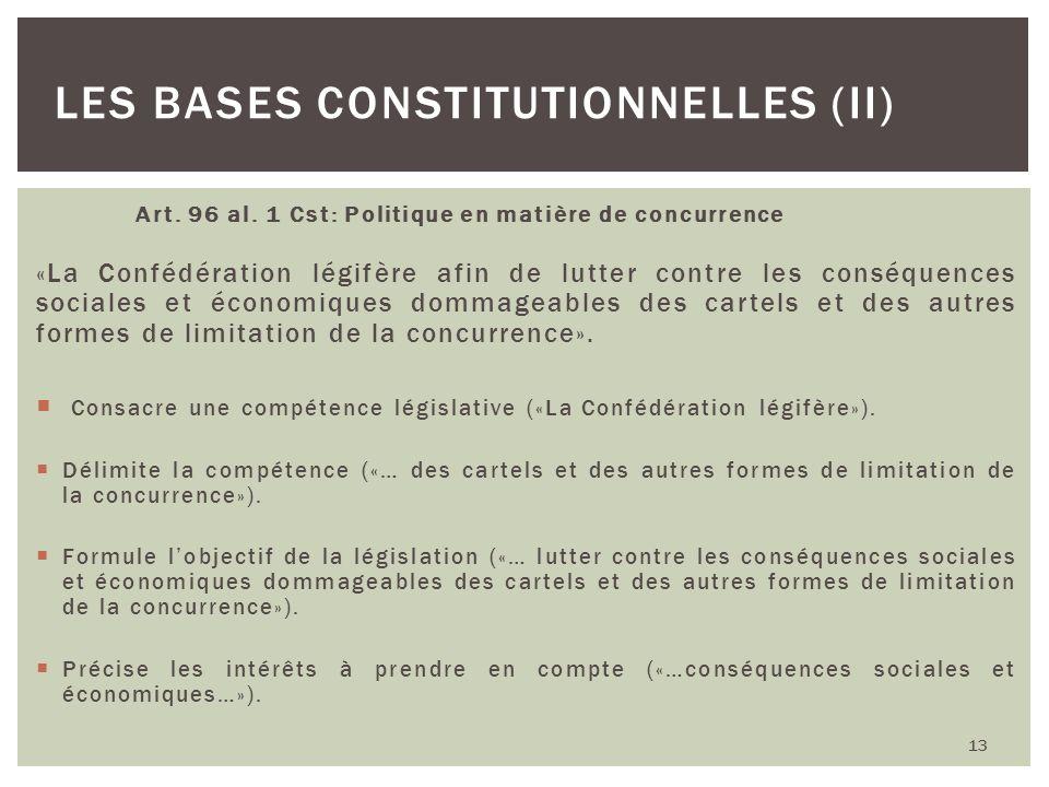 Art. 96 al. 1 Cst: Politique en matière de concurrence «La Confédération légifère afin de lutter contre les conséquences sociales et économiques domma