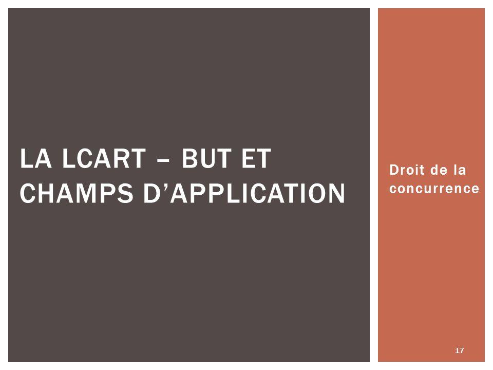 Droit de la concurrence 17 LA LCART – BUT ET CHAMPS DAPPLICATION