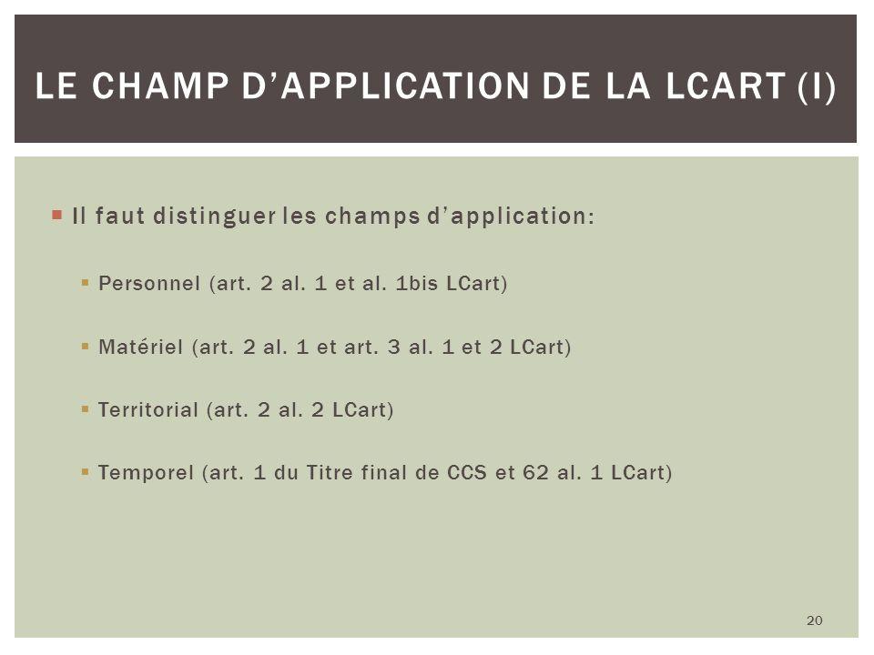 Il faut distinguer les champs dapplication: Personnel (art. 2 al. 1 et al. 1bis LCart) Matériel (art. 2 al. 1 et art. 3 al. 1 et 2 LCart) Territorial