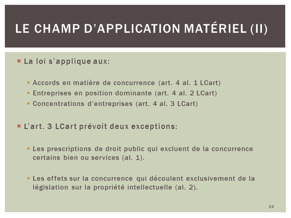 La loi sapplique aux: Accords en matière de concurrence (art. 4 al. 1 LCart) Entreprises en position dominante (art. 4 al. 2 LCart) Concentrations den
