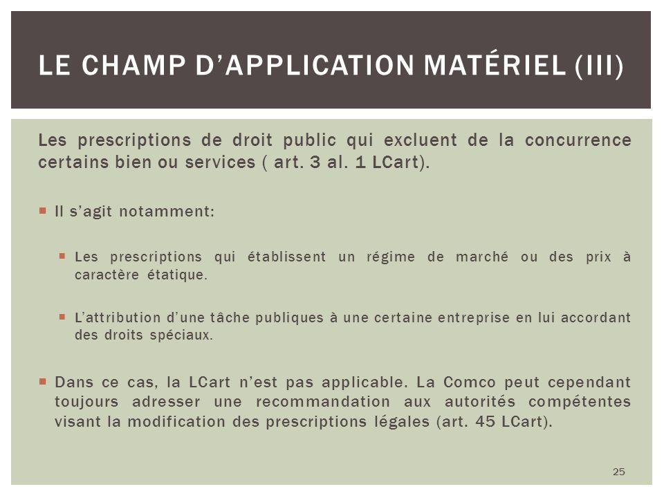 Les prescriptions de droit public qui excluent de la concurrence certains bien ou services ( art. 3 al. 1 LCart). Il sagit notamment: Les prescription