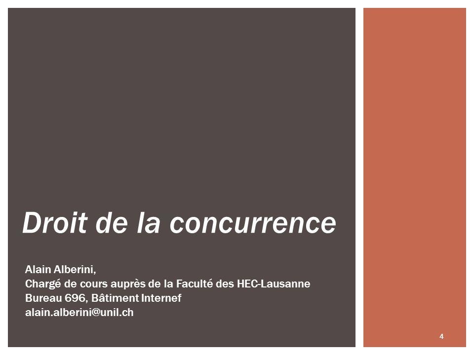 4 Droit de la concurrence Alain Alberini, Chargé de cours auprès de la Faculté des HEC-Lausanne Bureau 696, Bâtiment Internef alain.alberini@unil.ch