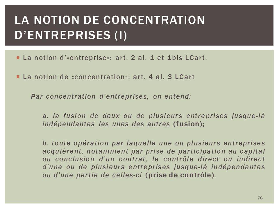 La notion d«entreprise»: art. 2 al. 1 et 1bis LCart. La notion de «concentration»: art. 4 al. 3 LCart Par concentration dentreprises, on entend: a. la