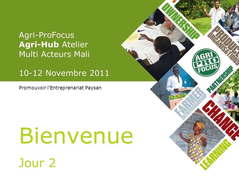 Agri-ProFocus Agri-Hub Atelier Multi Acteurs Mali 10-12 Novembre 2011 Promouvoir lEntreprenariat Paysan Bienvenue Jour 2