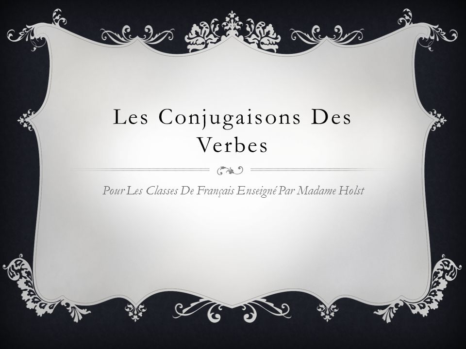 Les Conjugaisons Des Verbes Pour Les Classes De Français Enseigné Par Madame Holst