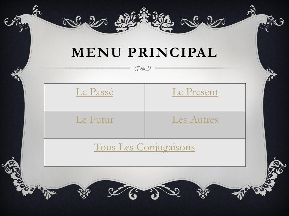 MENU PRINCIPAL Le PasséLe Present Le FuturLes Autres Tous Les Conjugaisons