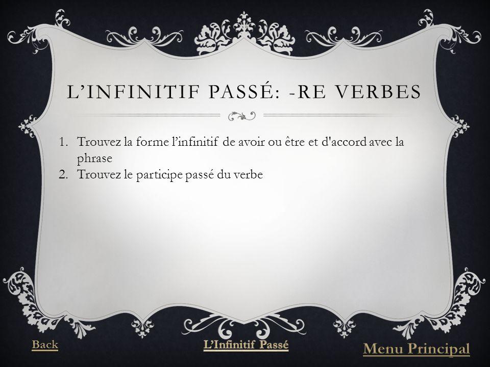 LINFINITIF PASSÉ: -RE VERBES 1.Trouvez la forme linfinitif de avoir ou être et d accord avec la phrase 2.Trouvez le participe passé du verbe