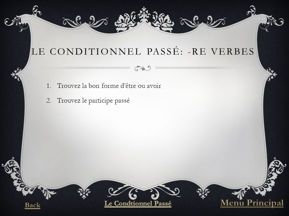 LE CONDITIONNEL PASSÉ: -RE VERBES 1.Trouvez la bon forme dêtre ou avoir 2.Trouvez le participe passé