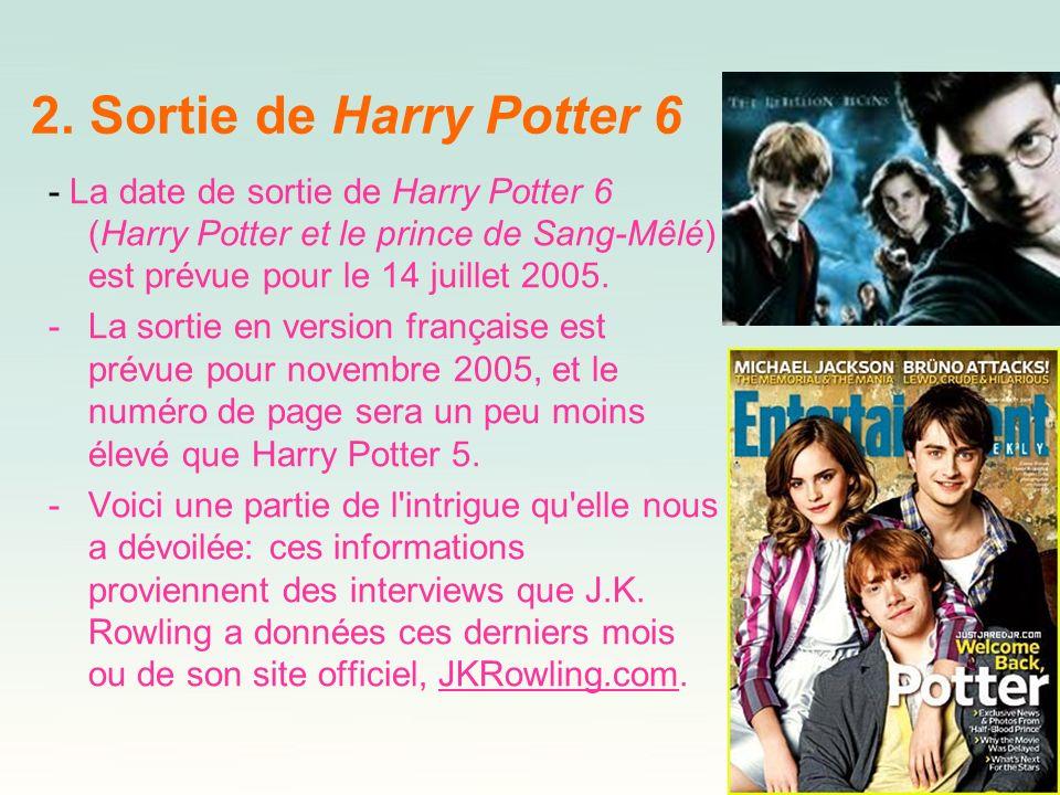 2. Sortie de Harry Potter 6 - La date de sortie de Harry Potter 6 (Harry Potter et le prince de Sang-Mêlé) est prévue pour le 14 juillet 2005. -La sor