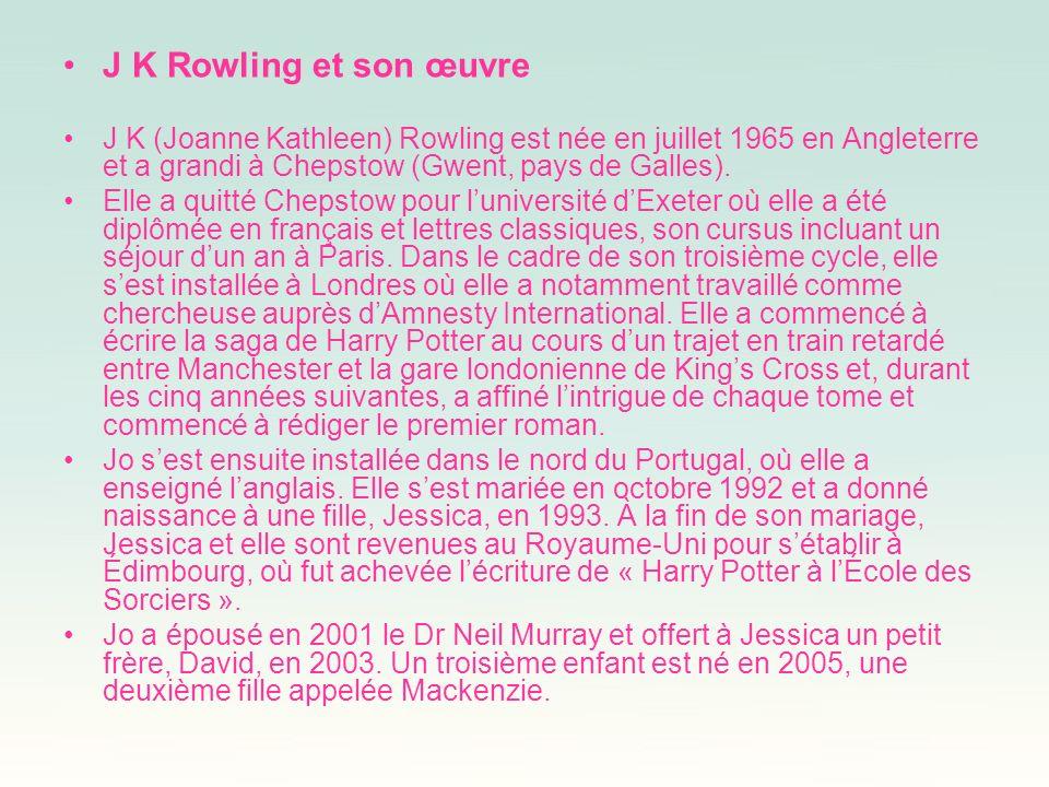 J K Rowling et son œuvre J K (Joanne Kathleen) Rowling est née en juillet 1965 en Angleterre et a grandi à Chepstow (Gwent, pays de Galles). Elle a qu
