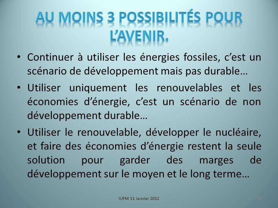 Continuer à utiliser les énergies fossiles, cest un scénario de développement mais pas durable… Utiliser uniquement les renouvelables et les économies dénergie, cest un scénario de non développement durable… Utiliser le renouvelable, développer le nucléaire, et faire des économies dénergie restent la seule solution pour garder des marges de développement sur le moyen et le long terme… IUFM 11 Janvier 201225