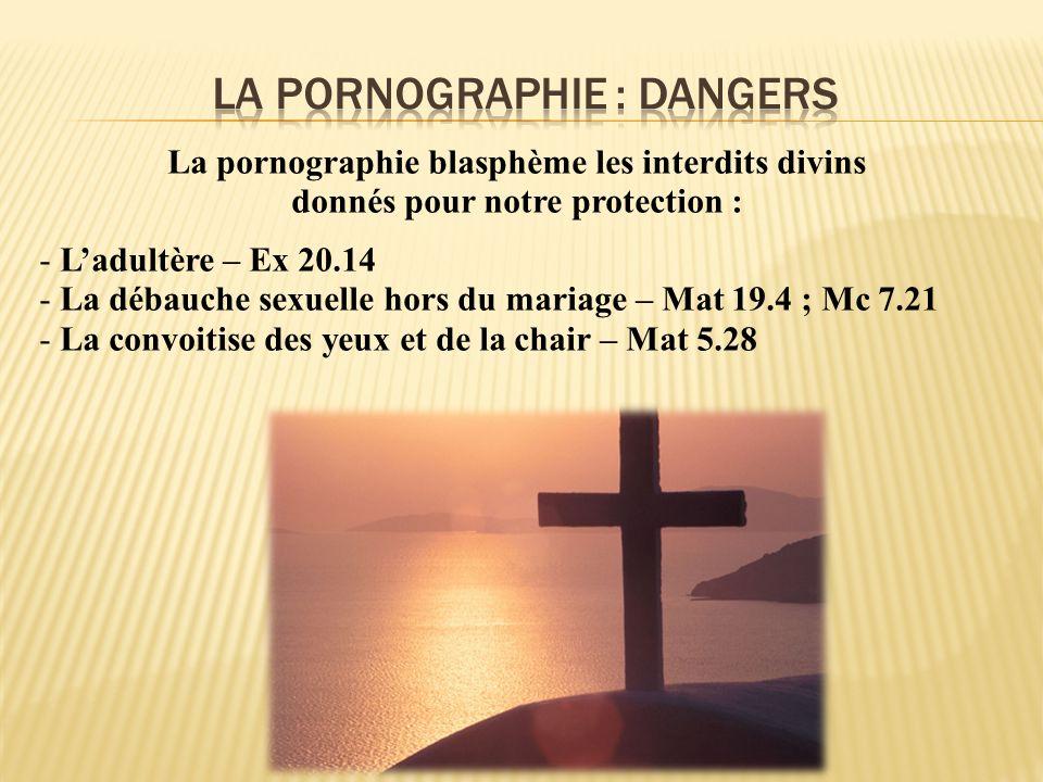 La pornographie blasphème les interdits divins donnés pour notre protection : - Ladultère – Ex 20.14 - La débauche sexuelle hors du mariage – Mat 19.4