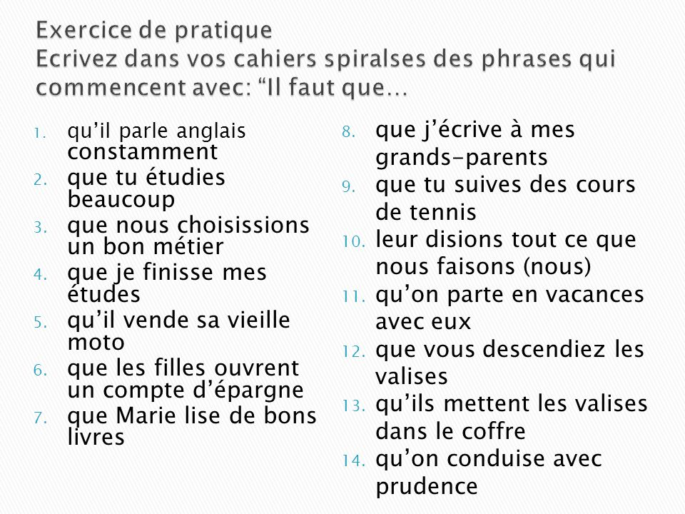 il faut il est préférable il est nécessaire il est important il est bon il est temps il est juste il vaut mieux il est possible il est impossible Note that these expressions are followed by the subjunctive since the action of the verb in the dependent clause may or may not occur.