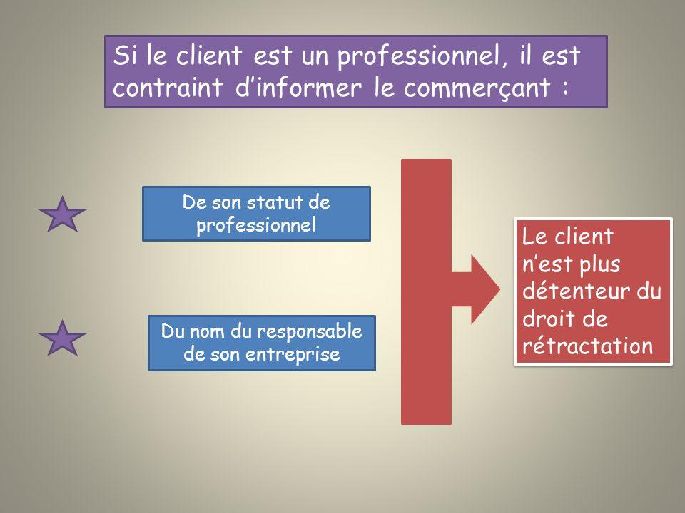 Si le client est un professionnel, il est contraint dinformer le commerçant : De son statut de professionnel Du nom du responsable de son entreprise Le client nest plus détenteur du droit de rétractation