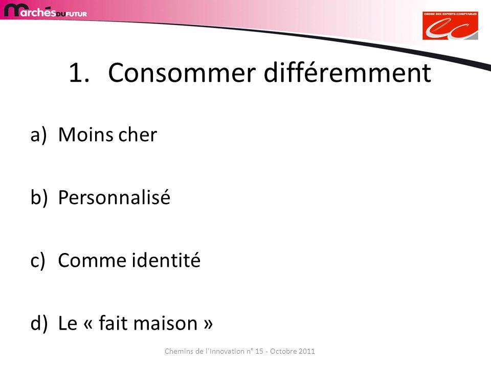 Chemins de l'Innovation n° 15 - Octobre 2011 1.Consommer différemment a)Moins cher b)Personnalisé c)Comme identité d)Le « fait maison »