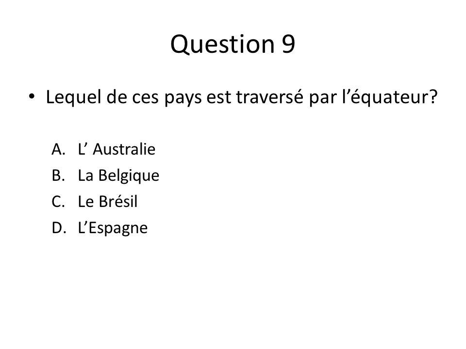 Question 9 Lequel de ces pays est traversé par léquateur? A.L Australie B.La Belgique C.Le Brésil D.LEspagne