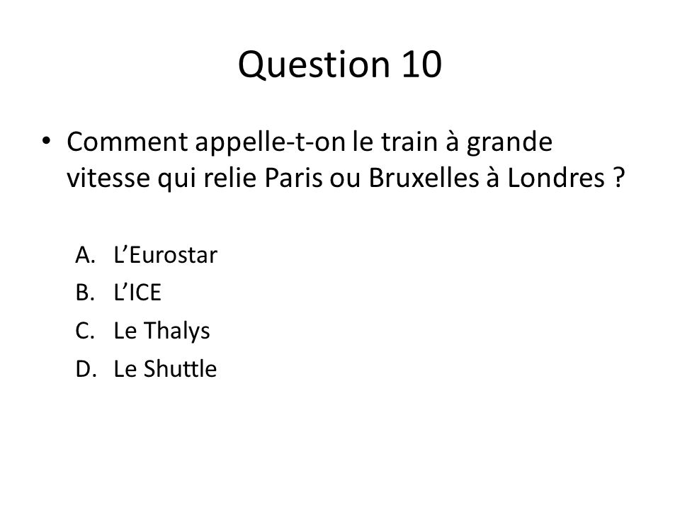 Question 10 Comment appelle-t-on le train à grande vitesse qui relie Paris ou Bruxelles à Londres .