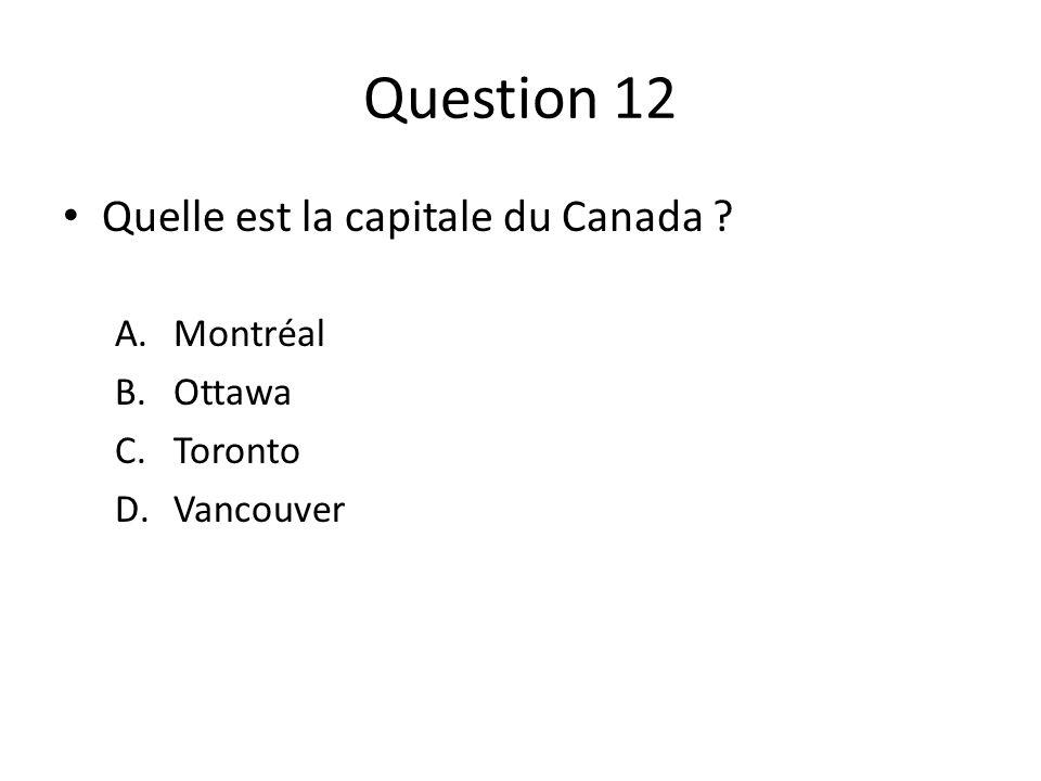 Question 12 Quelle est la capitale du Canada ? A.Montréal B.Ottawa C.Toronto D.Vancouver