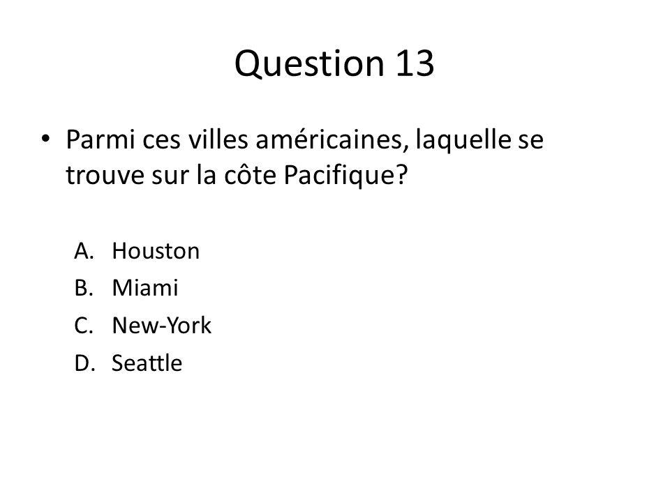 Question 13 Parmi ces villes américaines, laquelle se trouve sur la côte Pacifique? A.Houston B.Miami C.New-York D.Seattle