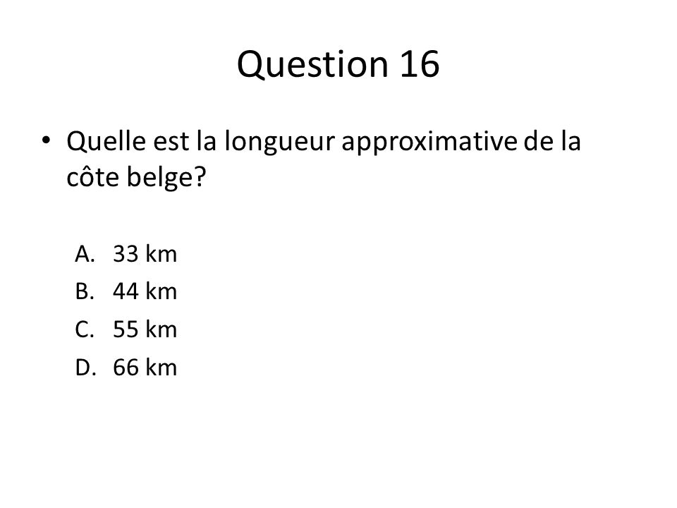 Question 16 Quelle est la longueur approximative de la côte belge? A.33 km B.44 km C.55 km D.66 km