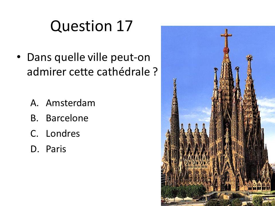 Question 17 Dans quelle ville peut-on admirer cette cathédrale ? A.Amsterdam B.Barcelone C.Londres D.Paris