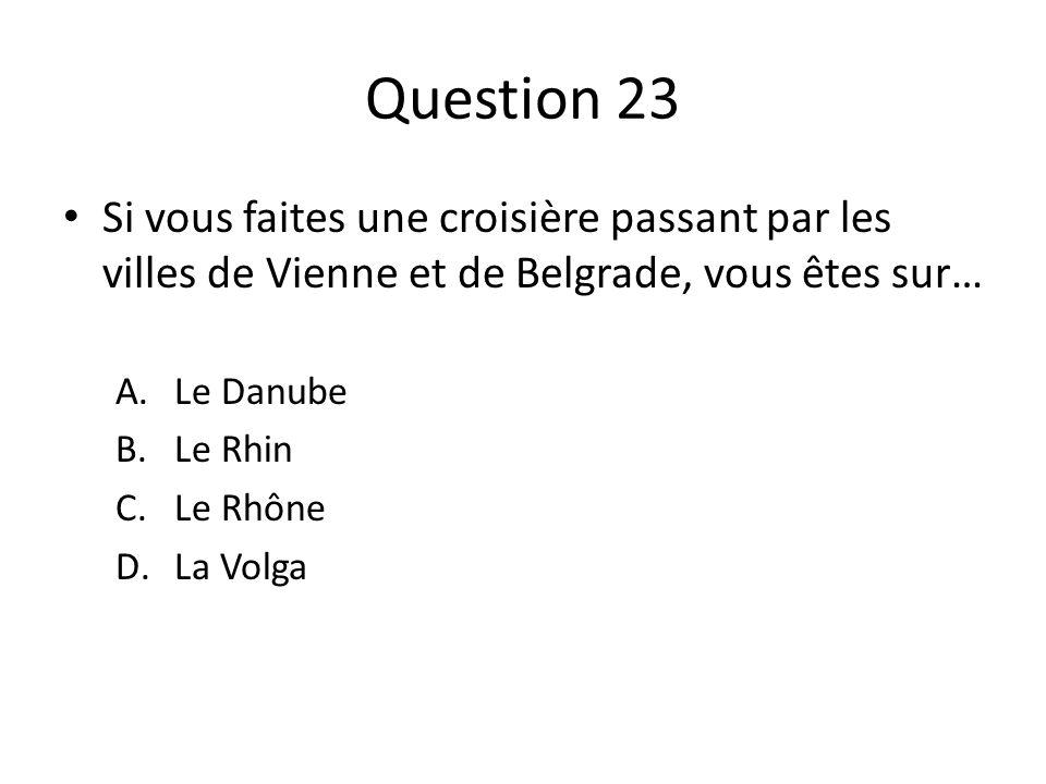 Question 23 Si vous faites une croisière passant par les villes de Vienne et de Belgrade, vous êtes sur… A.Le Danube B.Le Rhin C.Le Rhône D.La Volga