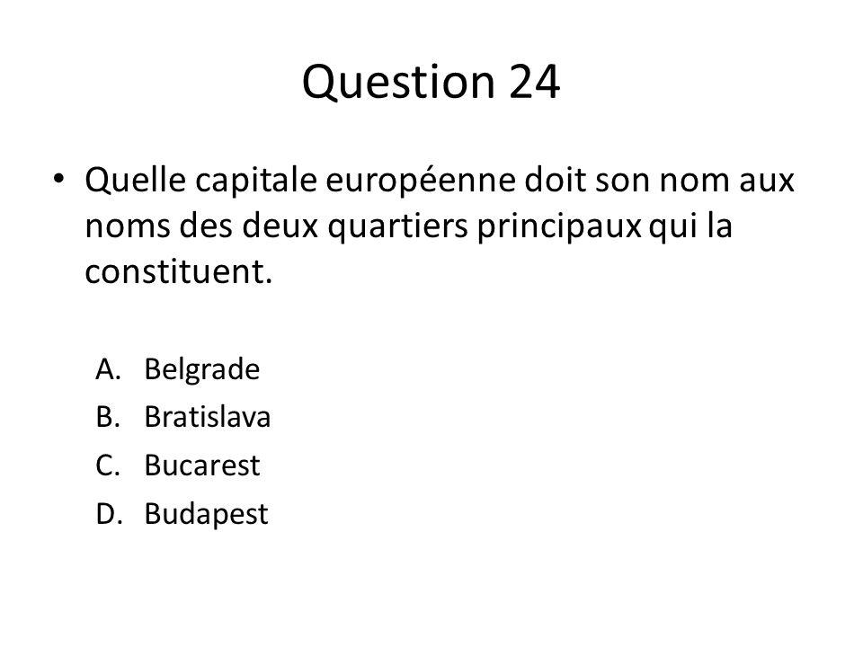 Question 24 Quelle capitale européenne doit son nom aux noms des deux quartiers principaux qui la constituent. A.Belgrade B.Bratislava C.Bucarest D.Bu