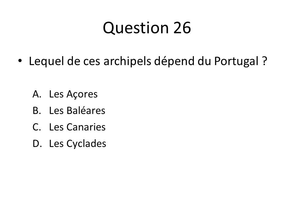Question 26 Lequel de ces archipels dépend du Portugal ? A.Les Açores B.Les Baléares C.Les Canaries D.Les Cyclades