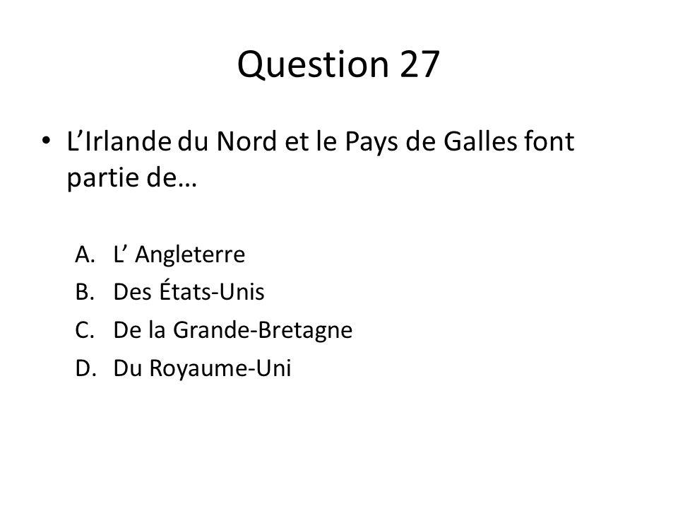 Question 27 LIrlande du Nord et le Pays de Galles font partie de… A.L Angleterre B.Des États-Unis C.De la Grande-Bretagne D.Du Royaume-Uni