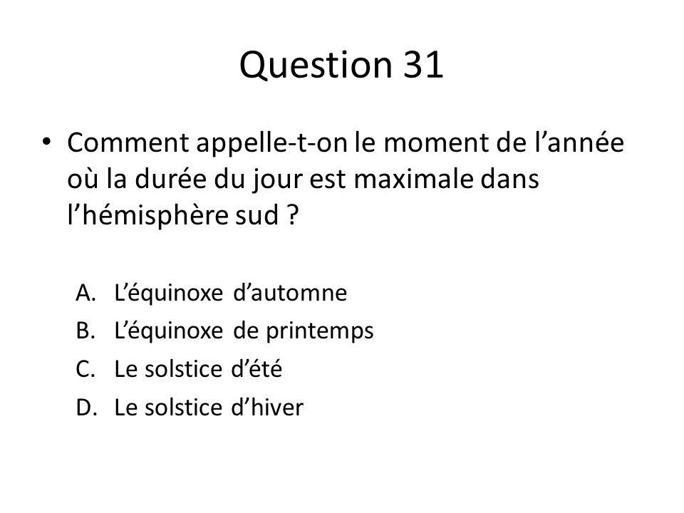 Question 31 Comment appelle-t-on le moment de lannée où la durée du jour est maximale dans lhémisphère sud ? A.Léquinoxe dautomne B.Léquinoxe de print