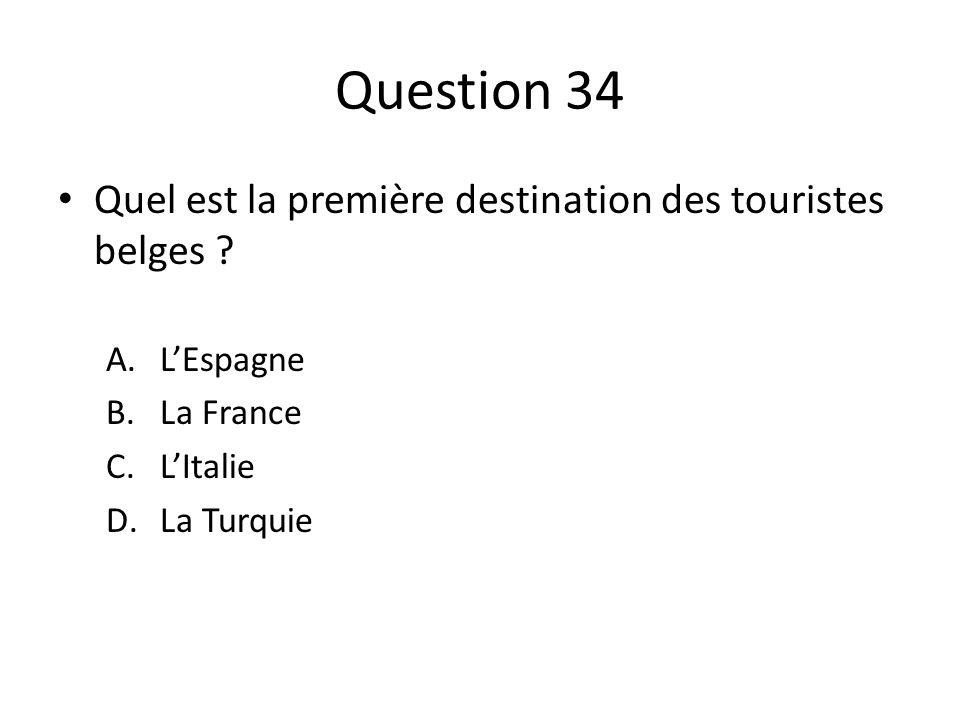 Question 34 Quel est la première destination des touristes belges ? A.LEspagne B.La France C.LItalie D.La Turquie
