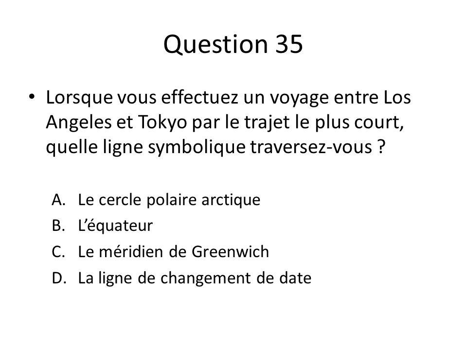 Question 35 Lorsque vous effectuez un voyage entre Los Angeles et Tokyo par le trajet le plus court, quelle ligne symbolique traversez-vous ? A.Le cer