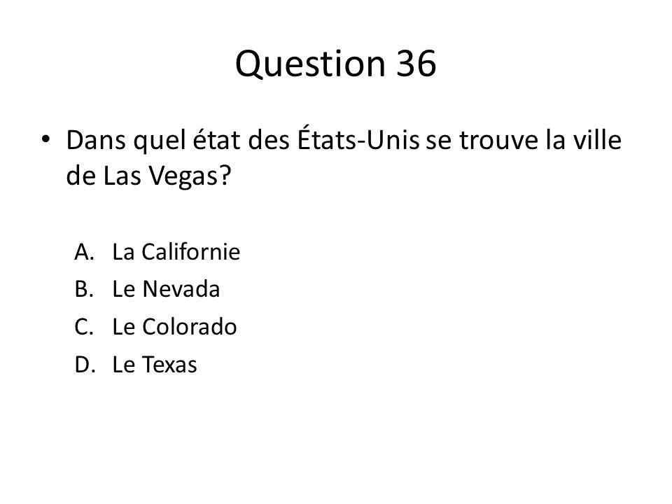 Question 36 Dans quel état des États-Unis se trouve la ville de Las Vegas? A.La Californie B.Le Nevada C.Le Colorado D.Le Texas