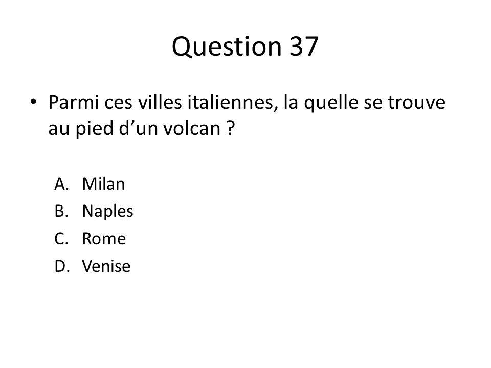 Question 37 Parmi ces villes italiennes, la quelle se trouve au pied dun volcan ? A.Milan B.Naples C.Rome D.Venise