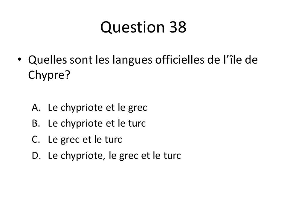 Question 38 Quelles sont les langues officielles de lîle de Chypre? A.Le chypriote et le grec B.Le chypriote et le turc C.Le grec et le turc D.Le chyp