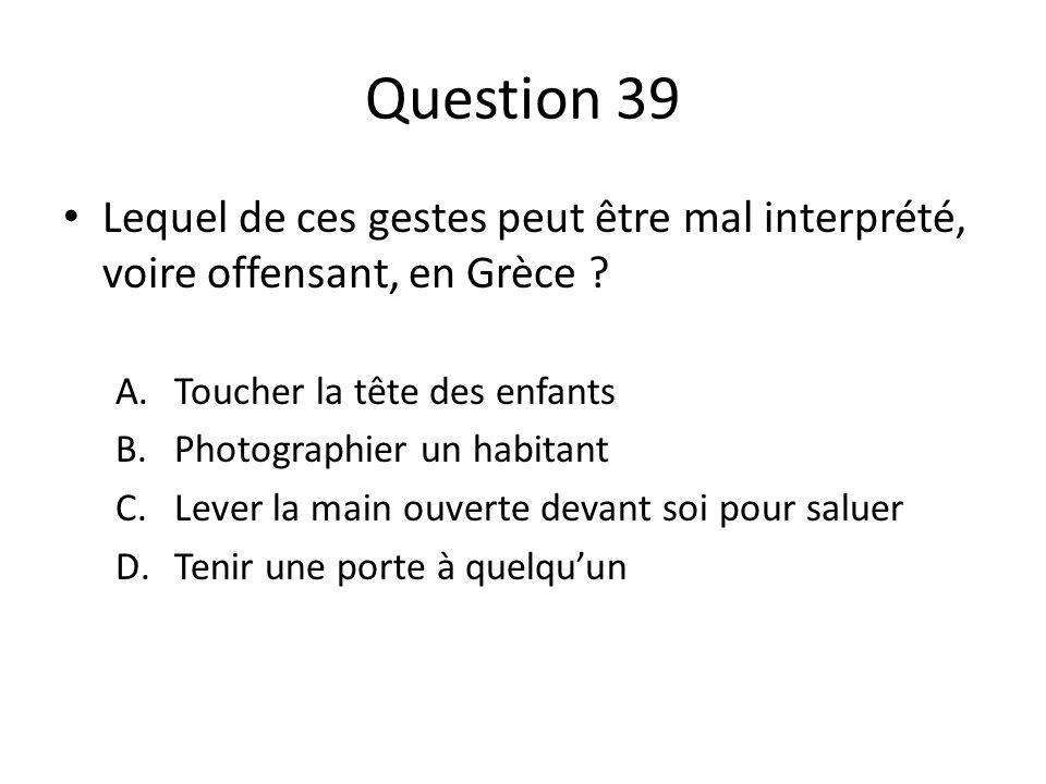 Question 39 Lequel de ces gestes peut être mal interprété, voire offensant, en Grèce ? A.Toucher la tête des enfants B.Photographier un habitant C.Lev