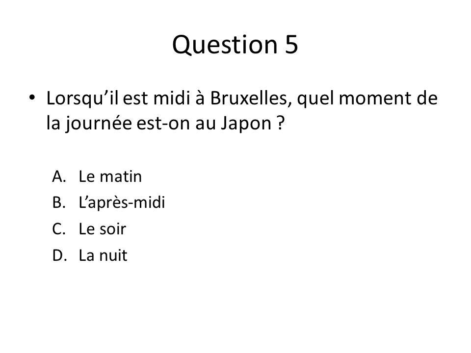 Question 5 Lorsquil est midi à Bruxelles, quel moment de la journée est-on au Japon ? A.Le matin B.Laprès-midi C.Le soir D.La nuit