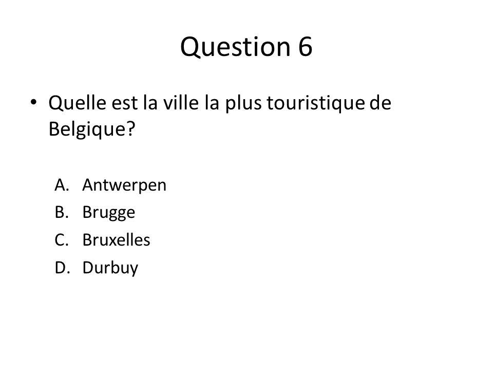 Question 6 Quelle est la ville la plus touristique de Belgique? A.Antwerpen B.Brugge C.Bruxelles D.Durbuy