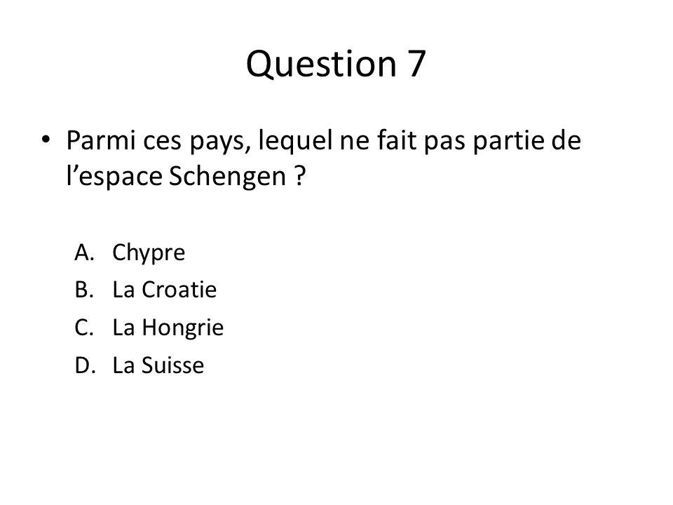 Question 7 Parmi ces pays, lequel ne fait pas partie de lespace Schengen ? A.Chypre B.La Croatie C.La Hongrie D.La Suisse