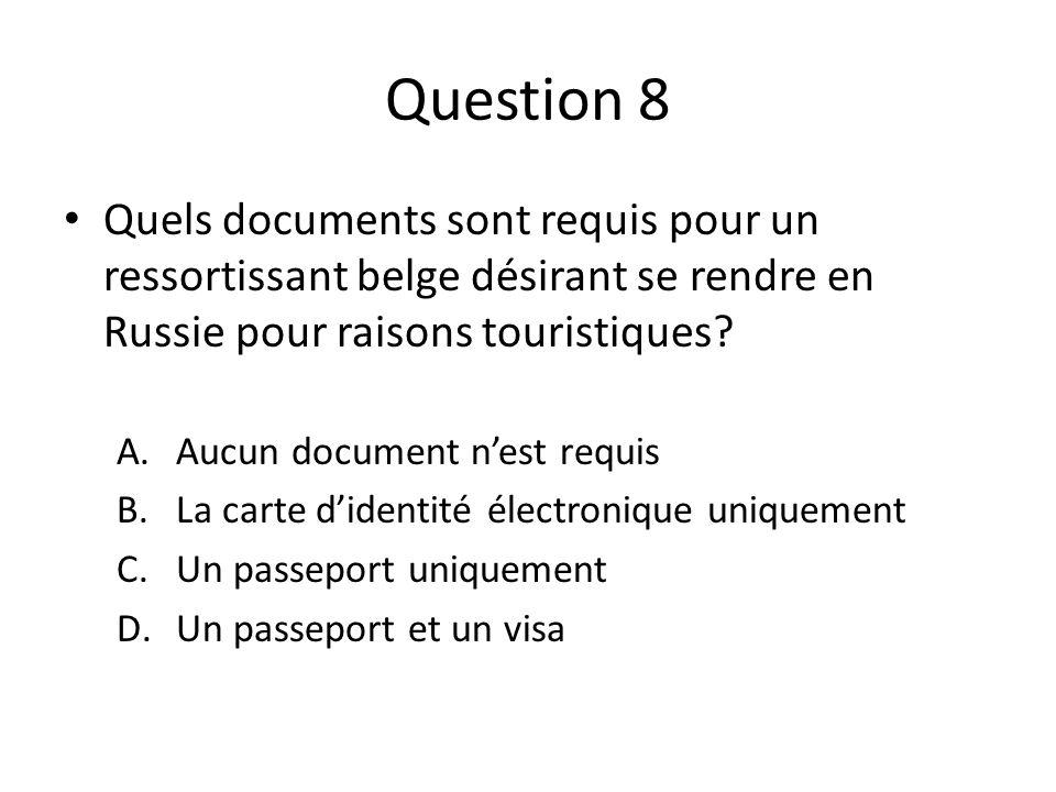 Question 8 Quels documents sont requis pour un ressortissant belge désirant se rendre en Russie pour raisons touristiques? A.Aucun document nest requi